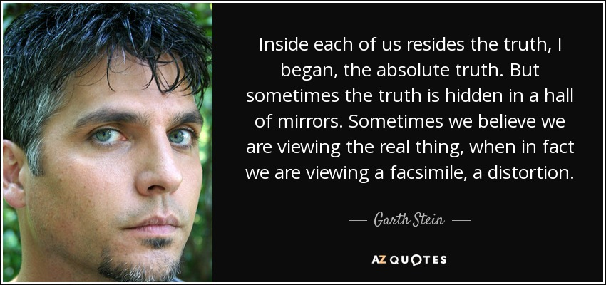 Inside each of us resides the truth, I began, the absolute truth. But sometimes the truth is hidden in a hall of mirrors. Sometimes we believe we are viewing the real thing, when in fact we are viewing a facsimile, a distortion. - Garth Stein