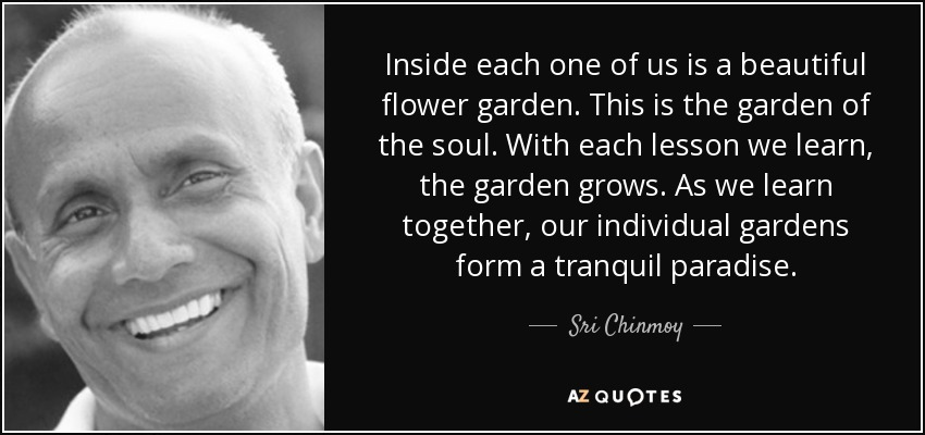 Inside each one of us is a beautiful flower garden. This is the garden of the soul. With each lesson we learn, the garden grows. As we learn together, our individual gardens form a tranquil paradise. - Sri Chinmoy