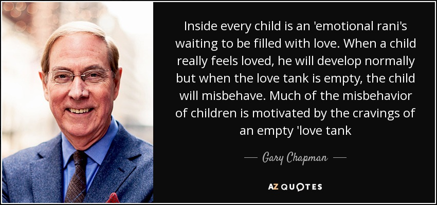 Inside every child is an 'emotional rani's waiting to be filled with love. When a child really feels loved, he will develop normally but when the love tank is empty, the child will misbehave. Much of the misbehavior of children is motivated by the cravings of an empty 'love tank - Gary Chapman
