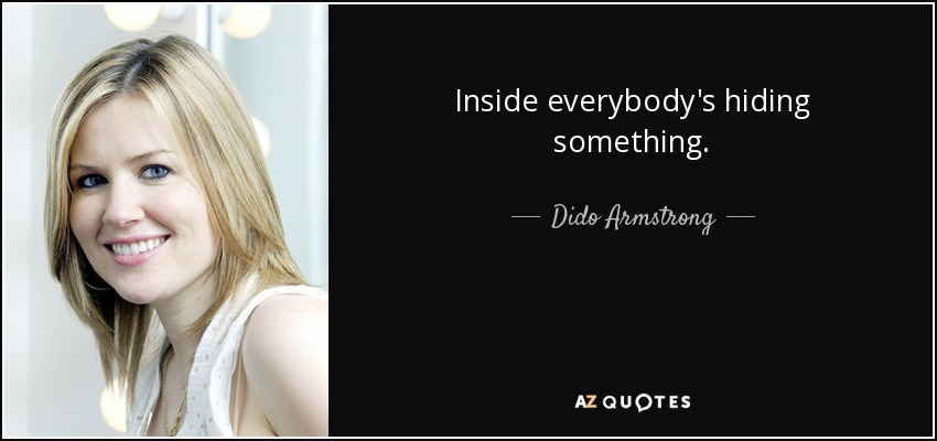 Inside everybody's hiding something. - Dido Armstrong