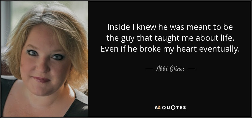 Inside I knew he was meant to be the guy that taught me about life. Even if he broke my heart eventually. - Abbi Glines