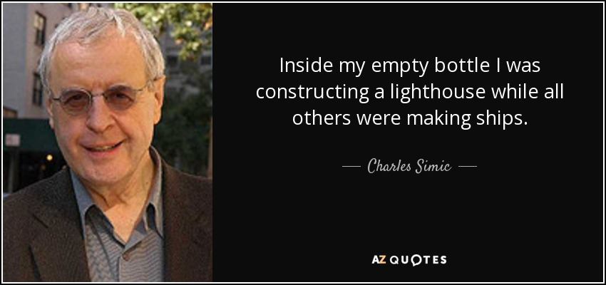 Inside my empty bottle I was constructing a lighthouse while all others were making ships. - Charles Simic