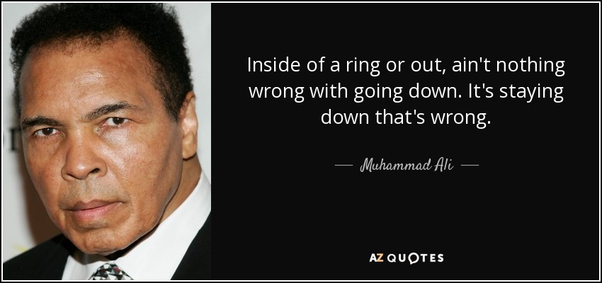 Inside of a ring or out, ain't nothing wrong with going down. It's staying down that's wrong. - Muhammad Ali