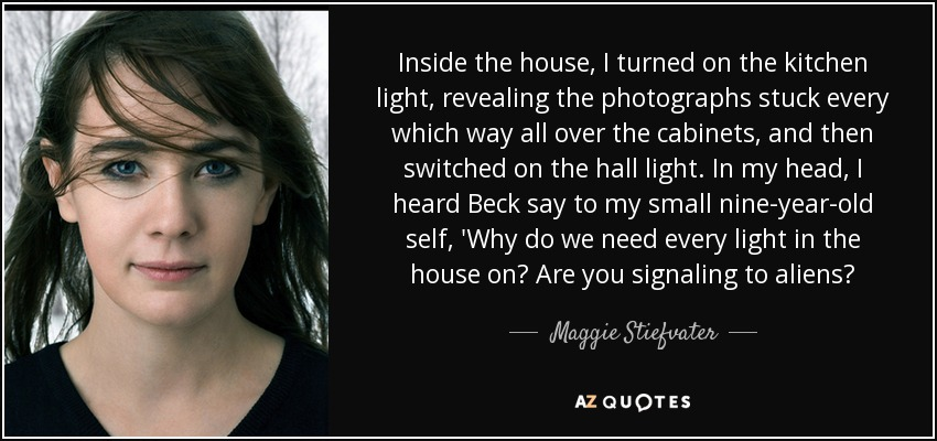 Inside the house, I turned on the kitchen light, revealing the photographs stuck every which way all over the cabinets, and then switched on the hall light. In my head, I heard Beck say to my small nine-year-old self, 'Why do we need every light in the house on? Are you signaling to aliens? - Maggie Stiefvater