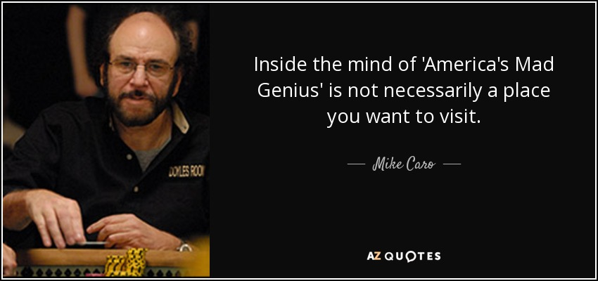 Inside the mind of 'America's Mad Genius' is not necessarily a place you want to visit. - Mike Caro