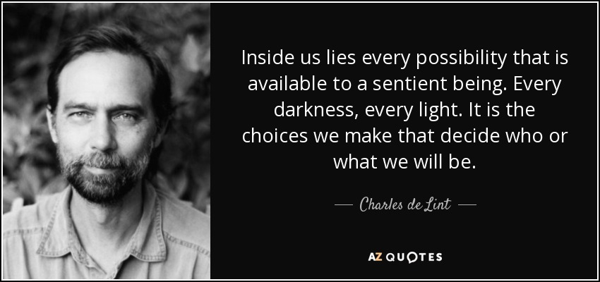 Inside us lies every possibility that is available to a sentient being. Every darkness, every light. It is the choices we make that decide who or what we will be. - Charles de Lint