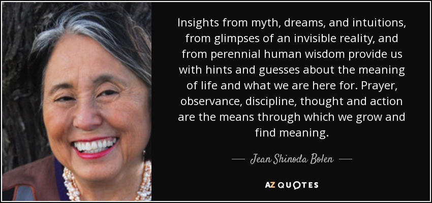 Insights from myth, dreams, and intuitions, from glimpses of an invisible reality, and from perennial human wisdom provide us with hints and guesses about the meaning of life and what we are here for. Prayer, observance, discipline, thought and action are the means through which we grow and find meaning. - Jean Shinoda Bolen
