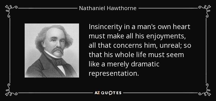 Insincerity in a man's own heart must make all his enjoyments, all that concerns him, unreal; so that his whole life must seem like a merely dramatic representation. - Nathaniel Hawthorne