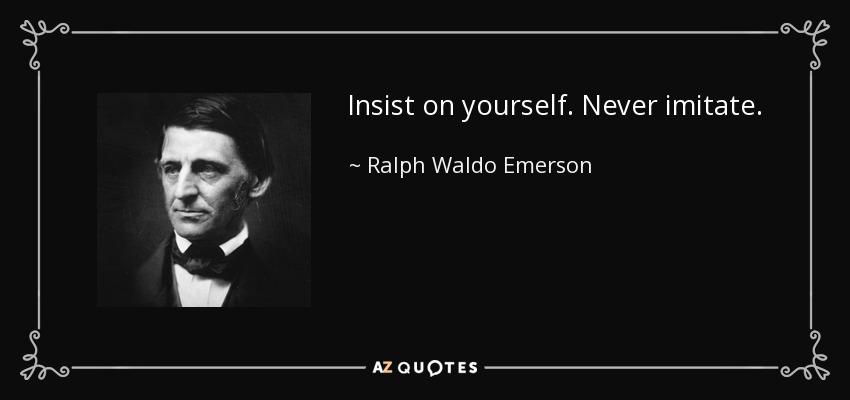 Insist on yourself. Never imitate. - Ralph Waldo Emerson