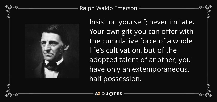 Insist on yourself; never imitate. Your own gift you can offer with the cumulative force of a whole life's cultivation, but of the adopted talent of another, you have only an extemporaneous, half possession. - Ralph Waldo Emerson