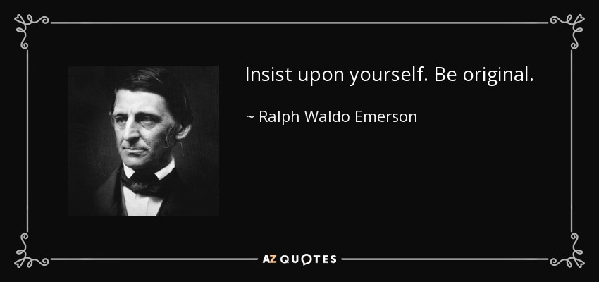 Insist upon yourself. Be original. - Ralph Waldo Emerson