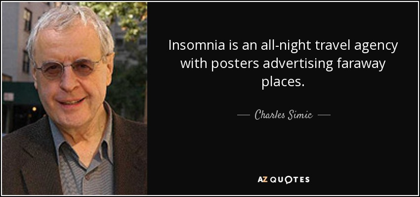 Insomnia is an all-night travel agency with posters advertising faraway places. - Charles Simic