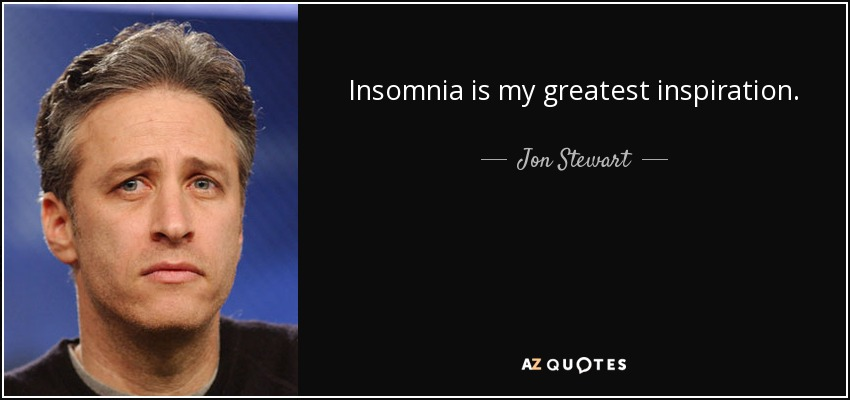 Insomnia is my greatest inspiration. - Jon Stewart