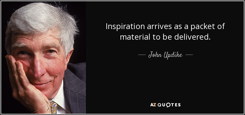 Inspiration arrives as a packet of material to be delivered. - John Updike