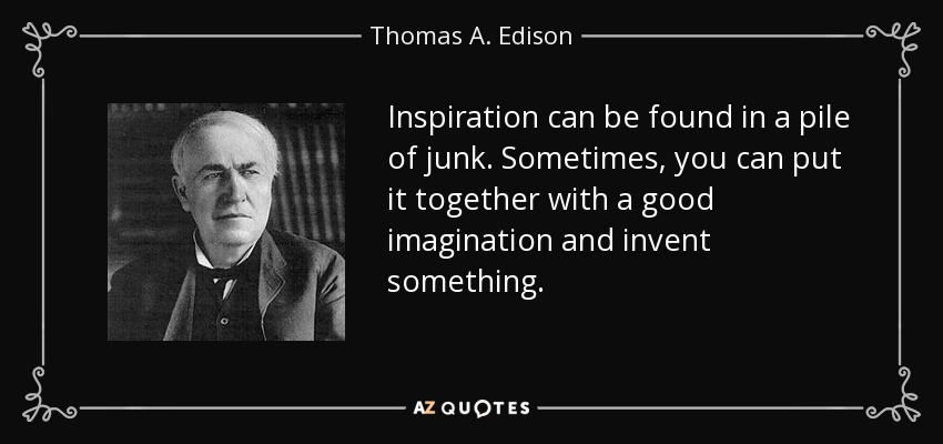 Inspiration can be found in a pile of junk. Sometimes, you can put it together with a good imagination and invent something. - Thomas A. Edison