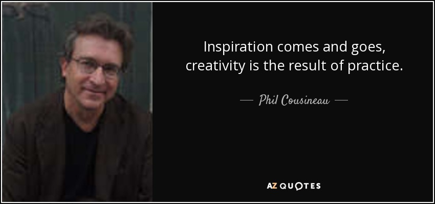 Inspiration comes and goes, creativity is the result of practice. - Phil Cousineau