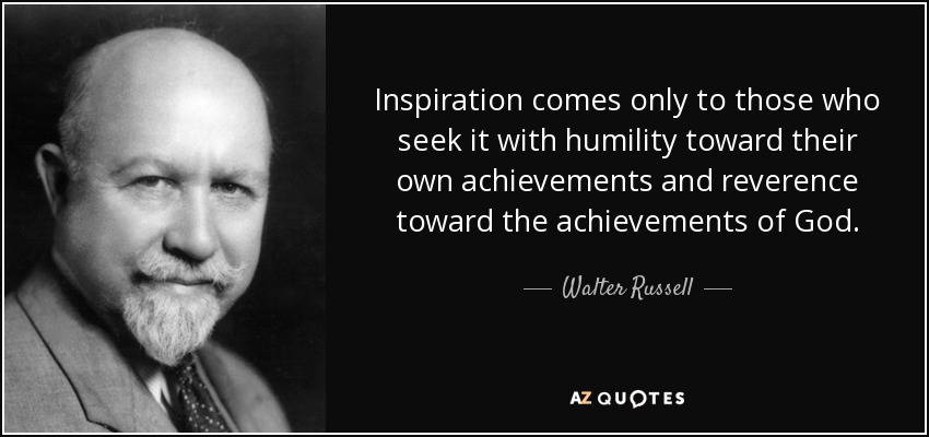 Inspiration comes only to those who seek it with humility toward their own achievements and reverence toward the achievements of God. - Walter Russell