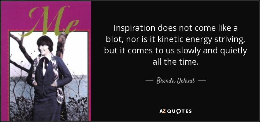Inspiration does not come like a blot, nor is it kinetic energy striving, but it comes to us slowly and quietly all the time. - Brenda Ueland