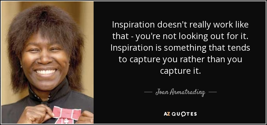 Inspiration doesn't really work like that - you're not looking out for it. Inspiration is something that tends to capture you rather than you capture it. - Joan Armatrading