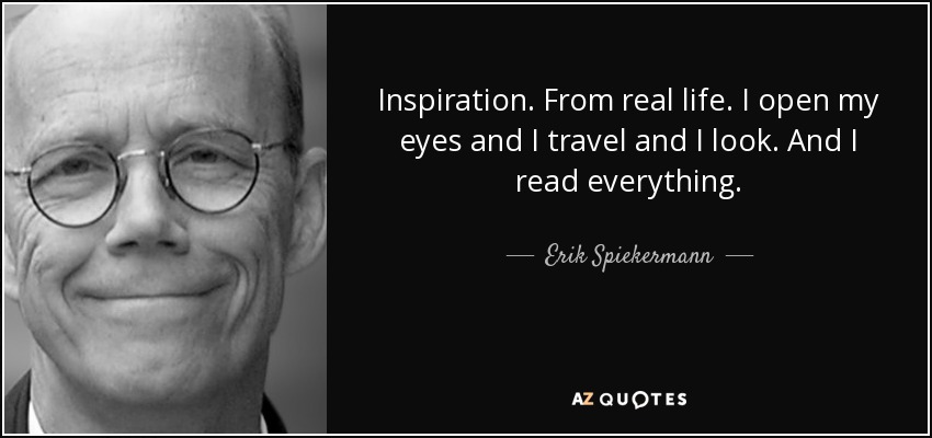 Inspiration. From real life. I open my eyes and I travel and I look. And I read everything. - Erik Spiekermann