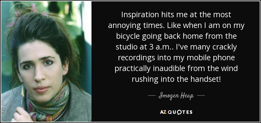 Inspiration hits me at the most annoying times. Like when I am on my bicycle going back home from the studio at 3 a.m.. I've many crackly recordings into my mobile phone practically inaudible from the wind rushing into the handset! - Imogen Heap