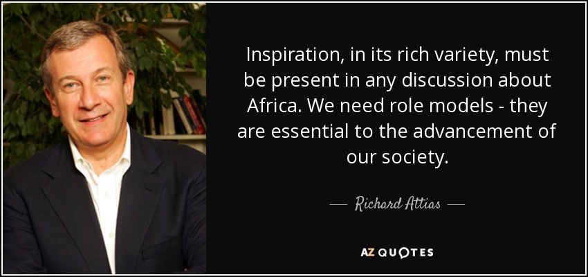 Inspiration, in its rich variety, must be present in any discussion about Africa. We need role models - they are essential to the advancement of our society. - Richard Attias