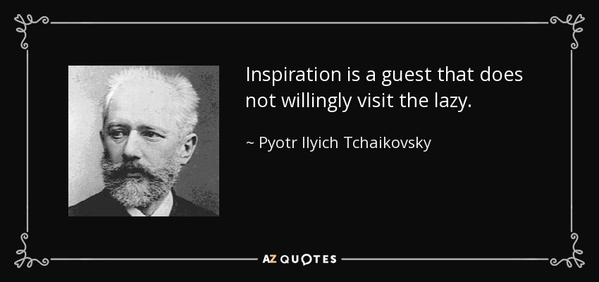 Inspiration is a guest that does not willingly visit the lazy. - Pyotr Ilyich Tchaikovsky