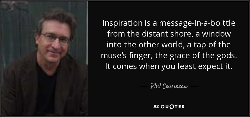Inspiration is a message-in-a-bo ttle from the distant shore, a window into the other world, a tap of the muse's finger, the grace of the gods. It comes when you least expect it. - Phil Cousineau
