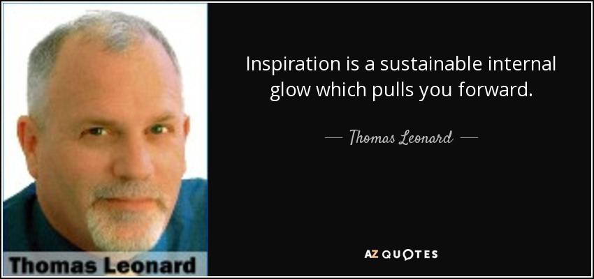 Inspiration is a sustainable internal glow which pulls you forward. - Thomas Leonard