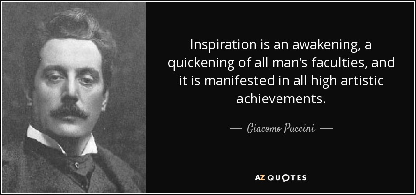 Inspiration is an awakening, a quickening of all man's faculties, and it is manifested in all high artistic achievements. - Giacomo Puccini
