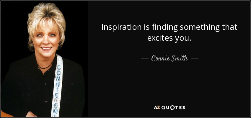Inspiration is finding something that excites you. - Connie Smith