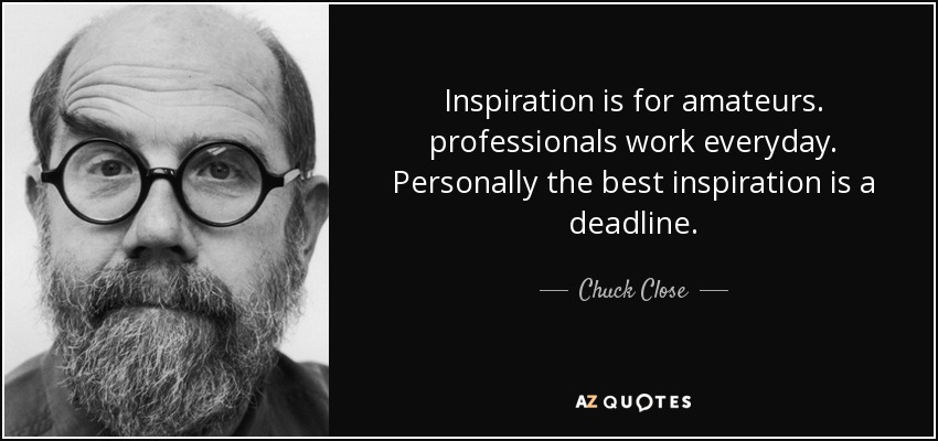 Inspiration is for amateurs. professionals work everyday. Personally the best inspiration is a deadline. - Chuck Close
