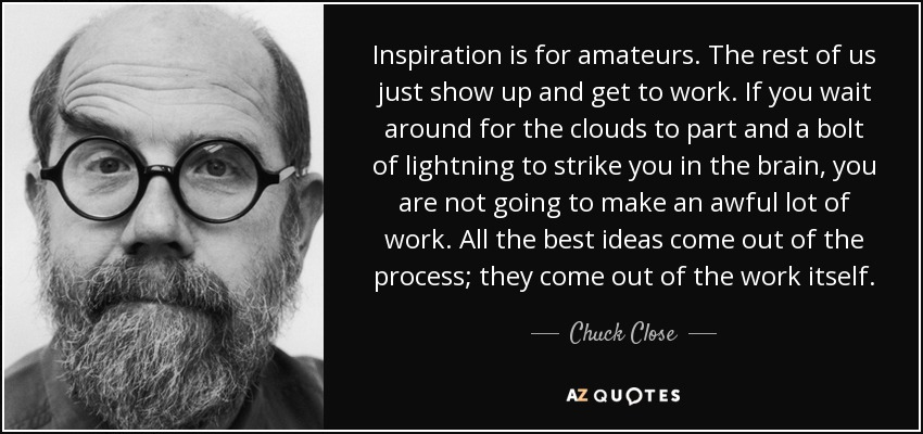 Inspiration is for amateurs. The rest of us just show up and get to work. If you wait around for the clouds to part and a bolt of lightning to strike you in the brain, you are not going to make an awful lot of work. All the best ideas come out of the process; they come out of the work itself. - Chuck Close