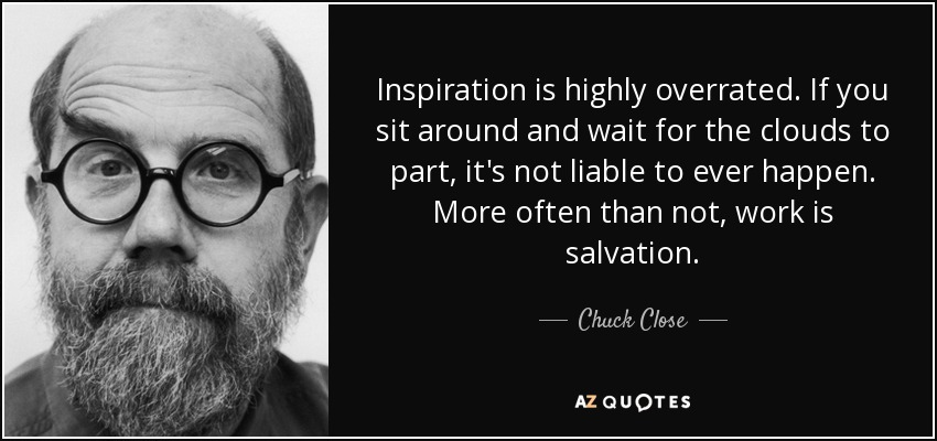 Inspiration is highly overrated. If you sit around and wait for the clouds to part, it's not liable to ever happen. More often than not, work is salvation. - Chuck Close