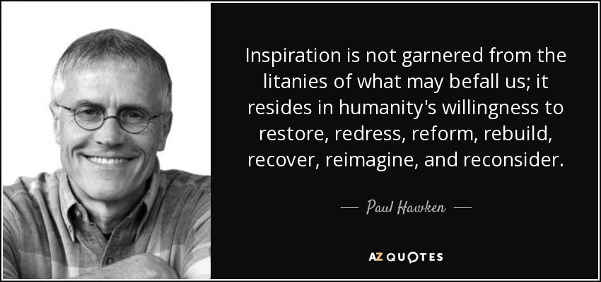 Inspiration is not garnered from the litanies of what may befall us; it resides in humanity's willingness to restore, redress, reform, rebuild, recover, reimagine, and reconsider. - Paul Hawken