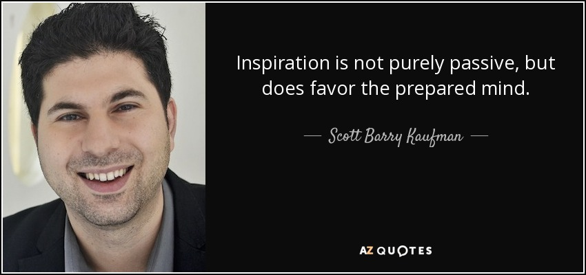 Inspiration is not purely passive, but does favor the prepared mind. - Scott Barry Kaufman