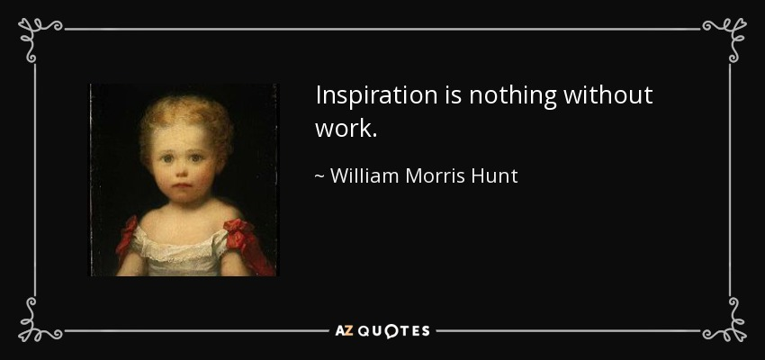 Inspiration is nothing without work. - William Morris Hunt