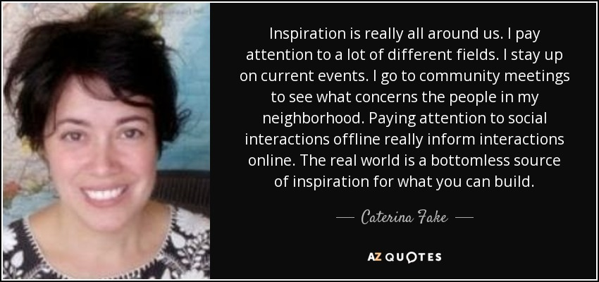 Inspiration is really all around us. I pay attention to a lot of different fields. I stay up on current events. I go to community meetings to see what concerns the people in my neighborhood. Paying attention to social interactions offline really inform interactions online. The real world is a bottomless source of inspiration for what you can build. - Caterina Fake