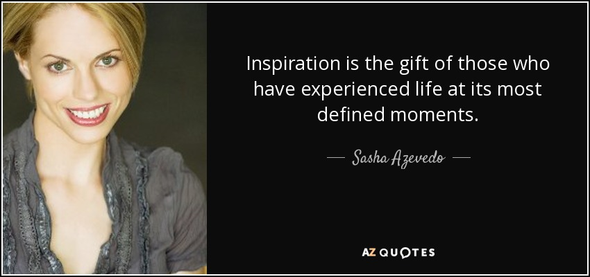 Inspiration is the gift of those who have experienced life at its most defined moments. - Sasha Azevedo