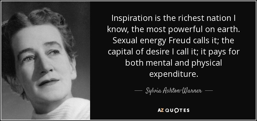 Inspiration is the richest nation I know, the most powerful on earth. Sexual energy Freud calls it; the capital of desire I call it; it pays for both mental and physical expenditure. - Sylvia Ashton-Warner