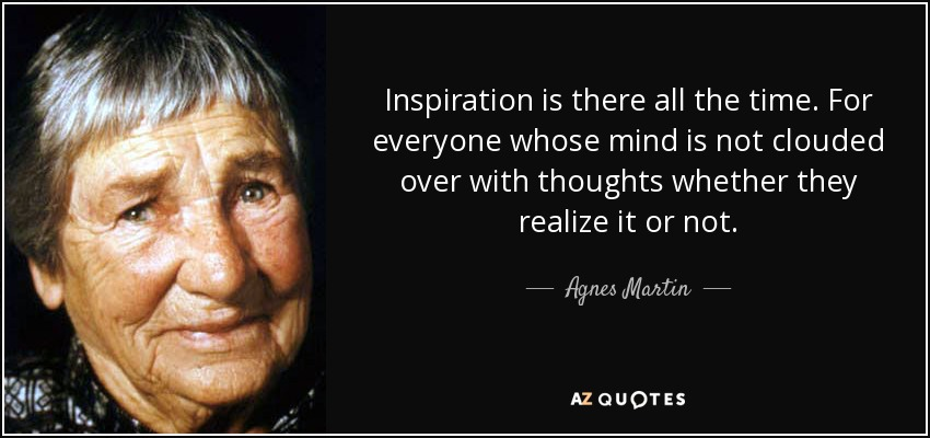 Inspiration is there all the time. For everyone whose mind is not clouded over with thoughts whether they realize it or not. - Agnes Martin