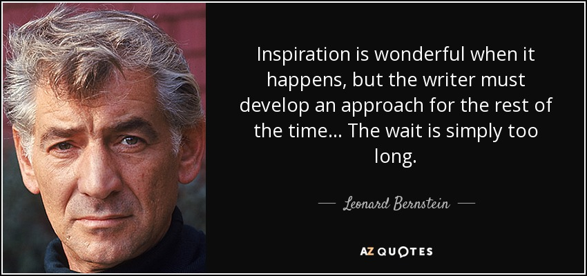Inspiration is wonderful when it happens, but the writer must develop an approach for the rest of the time... The wait is simply too long. - Leonard Bernstein