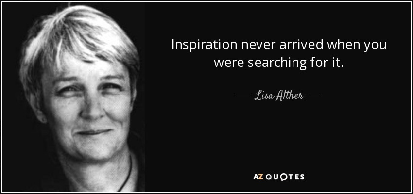 Inspiration never arrived when you were searching for it. - Lisa Alther