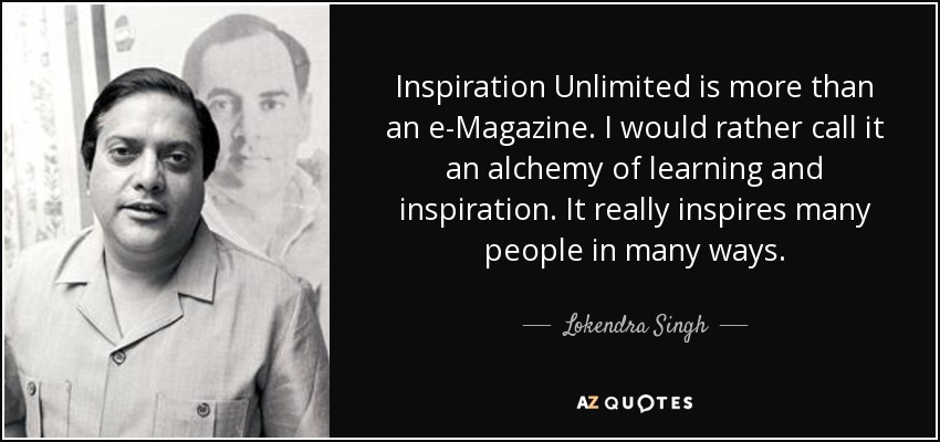 Inspiration Unlimited is more than an e-Magazine. I would rather call it an alchemy of learning and inspiration. It really inspires many people in many ways. - Lokendra Singh