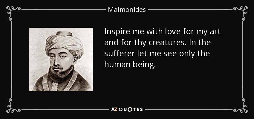 Inspire me with love for my art and for thy creatures. In the sufferer let me see only the human being. - Maimonides