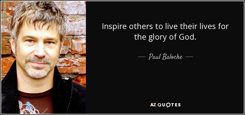 Inspire others to live their lives for the glory of God. - Paul Baloche