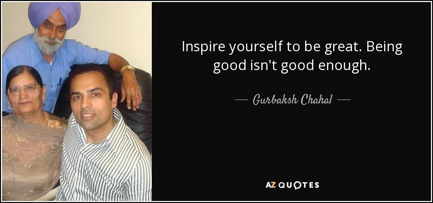Inspire yourself to be great. Being good isn't good enough. - Gurbaksh Chahal