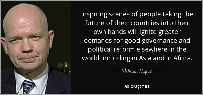Inspiring scenes of people taking the future of their countries into their own hands will ignite greater demands for good governance and political reform elsewhere in the world, including in Asia and in Africa. - William Hague