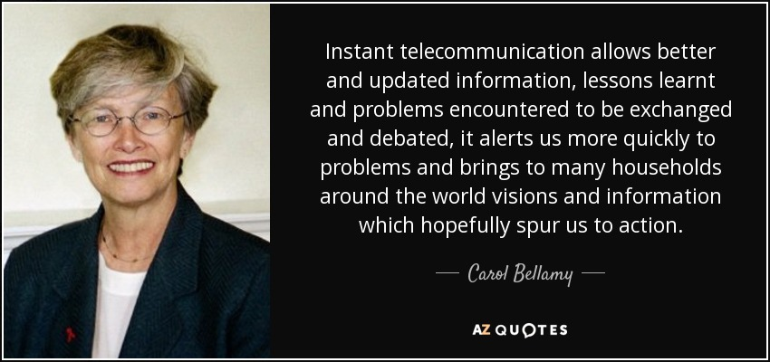 Instant telecommunication allows better and updated information, lessons learnt and problems encountered to be exchanged and debated, it alerts us more quickly to problems and brings to many households around the world visions and information which hopefully spur us to action. - Carol Bellamy
