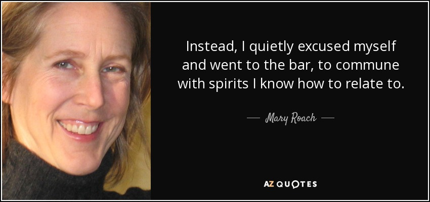 Instead, I quietly excused myself and went to the bar, to commune with spirits I know how to relate to. - Mary Roach